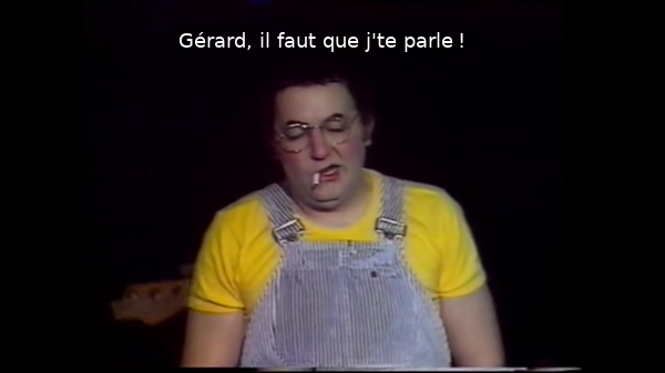 Gérard, il faut que je te parle!